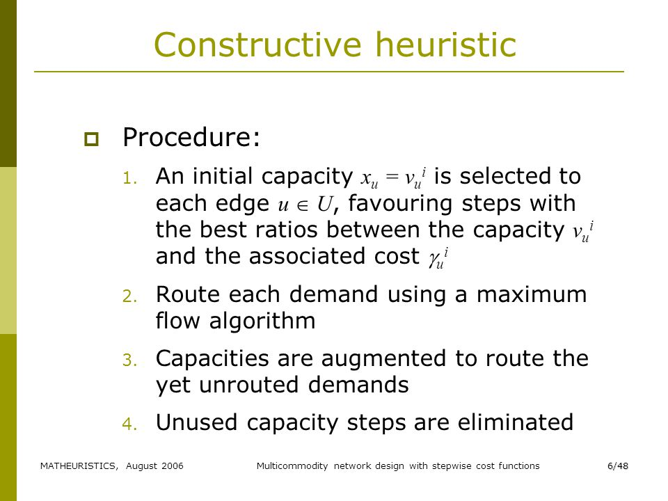 MATHEURISTICS, August 2006Multicommodity network design with stepwise cost functions6/48 Constructive heuristic Procedure: 1.