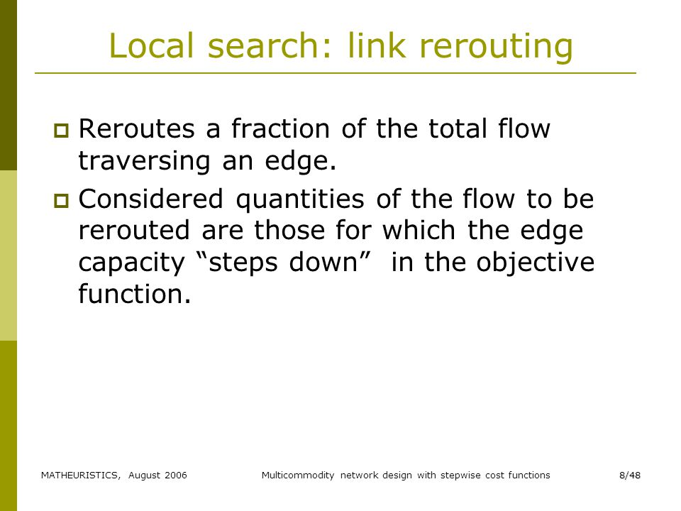 MATHEURISTICS, August 2006Multicommodity network design with stepwise cost functions8/48 Local search: link rerouting Reroutes a fraction of the total flow traversing an edge.