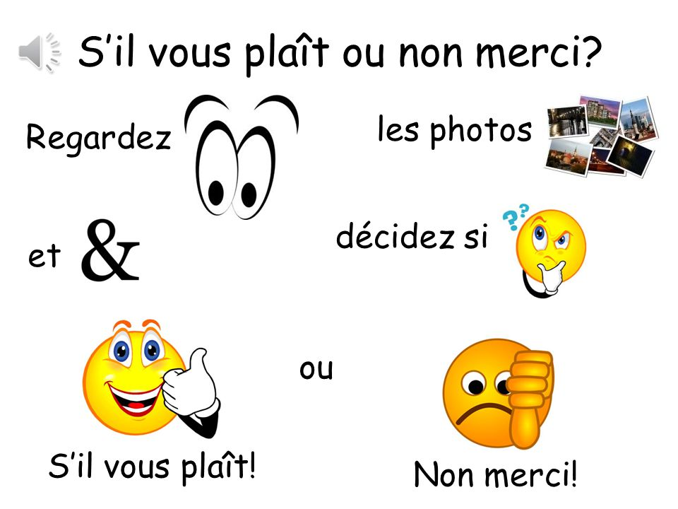 Sil vous plaît ou non merci? Pupils look at the following slides and decide if they would like it or not by saying either Sil vous plaît or non merci!