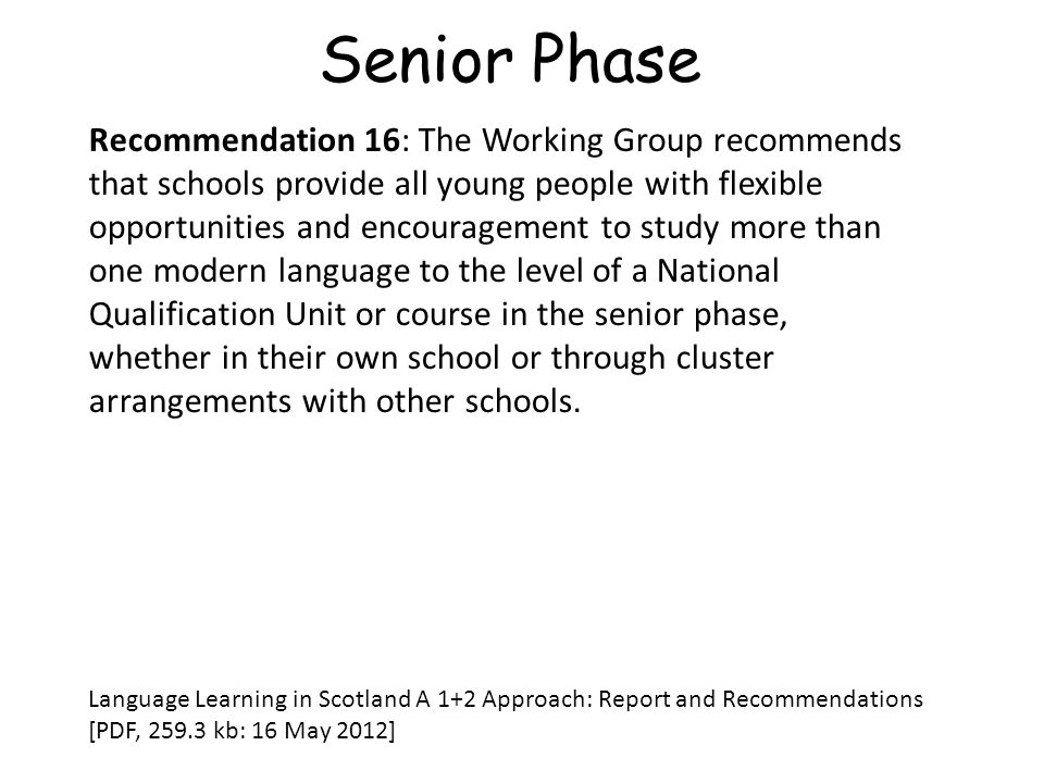 Senior Phase Recommendation 16: The Working Group recommends that schools provide all young people with flexible opportunities and encouragement to study more than one modern language to the level of a National Qualification Unit or course in the senior phase, whether in their own school or through cluster arrangements with other schools.