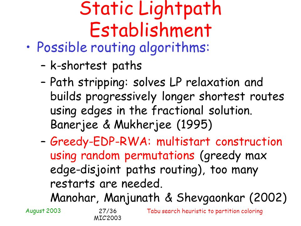 August 2003 Tabu search heuristic to partition coloring27/36 MIC2003 Possible routing algorithms: –k-shortest paths –Path stripping: solves LP relaxat