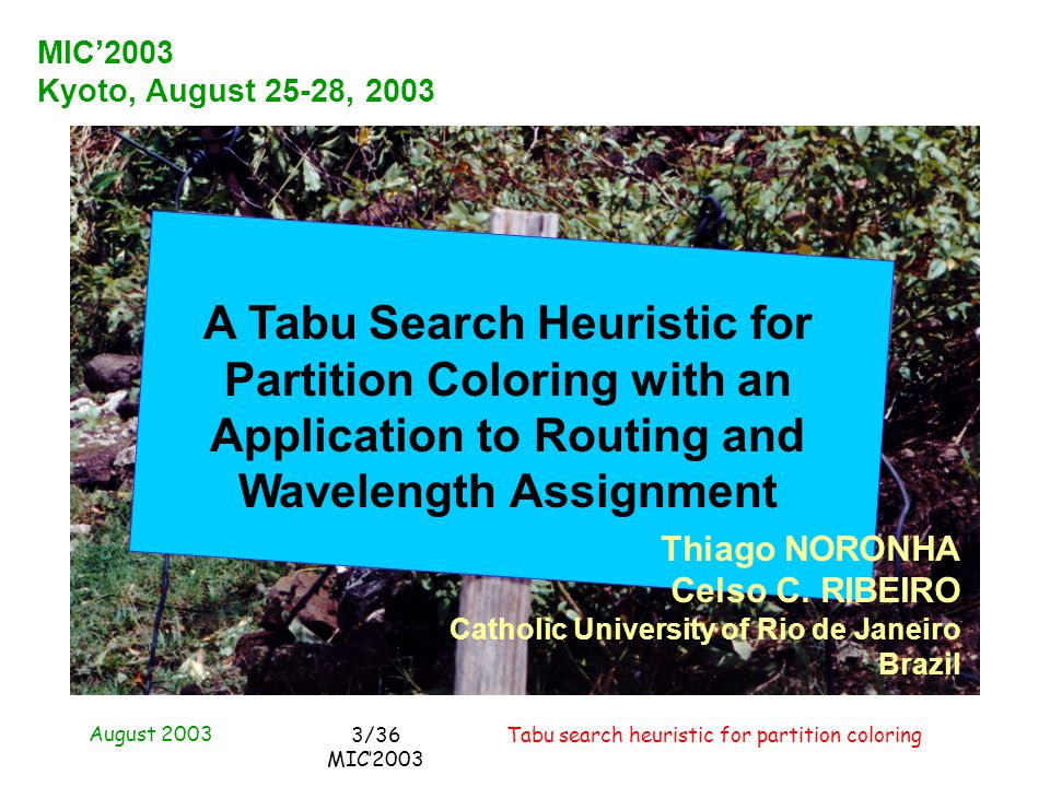 August 2003 Tabu search heuristic for partition coloring3/36 MIC2003 MIC2003 Kyoto, August 25-28, 2003 A Tabu Search Heuristic for Partition Coloring