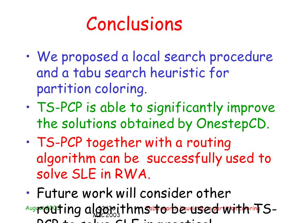 August 2003 Tabu search heuristic to partition coloring33/36 MIC2003 Conclusions We proposed a local search procedure and a tabu search heuristic for partition coloring.