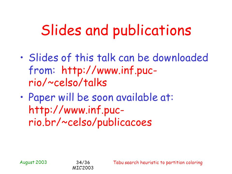 August 2003 Tabu search heuristic to partition coloring34/36 MIC2003 Slides and publications Slides of this talk can be downloaded from: http://www.in
