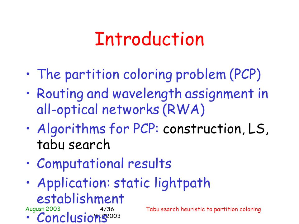 August 2003 Tabu search heuristic to partition coloring4/36 MIC2003 Introduction The partition coloring problem (PCP) Routing and wavelength assignment in all-optical networks (RWA) Algorithms for PCP: construction, LS, tabu search Computational results Application: static lightpath establishment Conclusions
