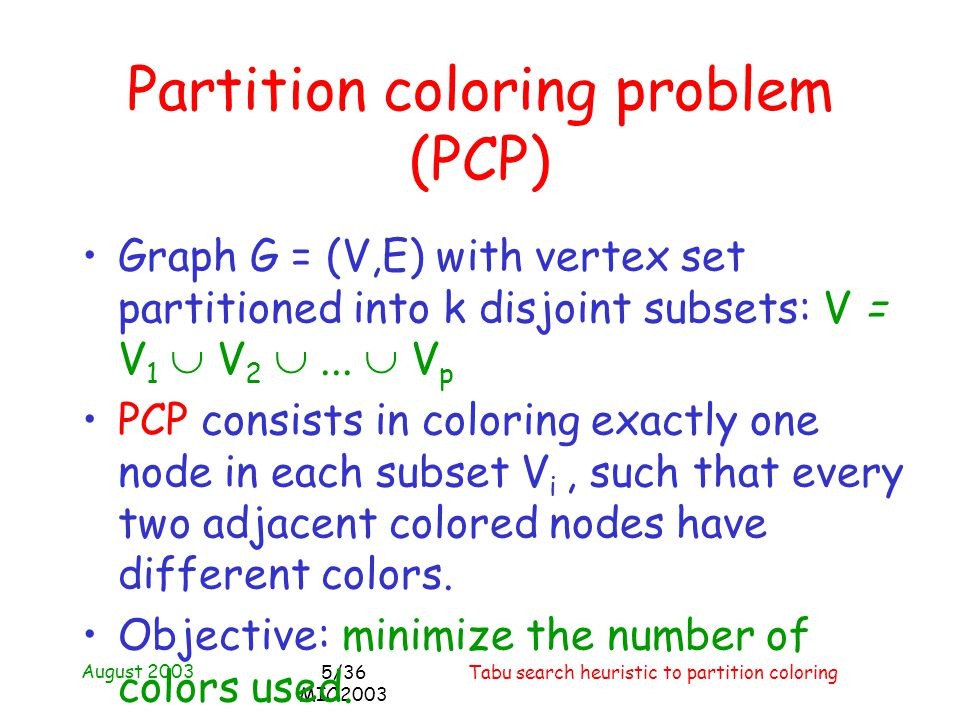 August 2003 Tabu search heuristic to partition coloring5/36 MIC2003 Partition coloring problem (PCP) Graph G = (V,E) with vertex set partitioned into k disjoint subsets: V = V 1 V 2...