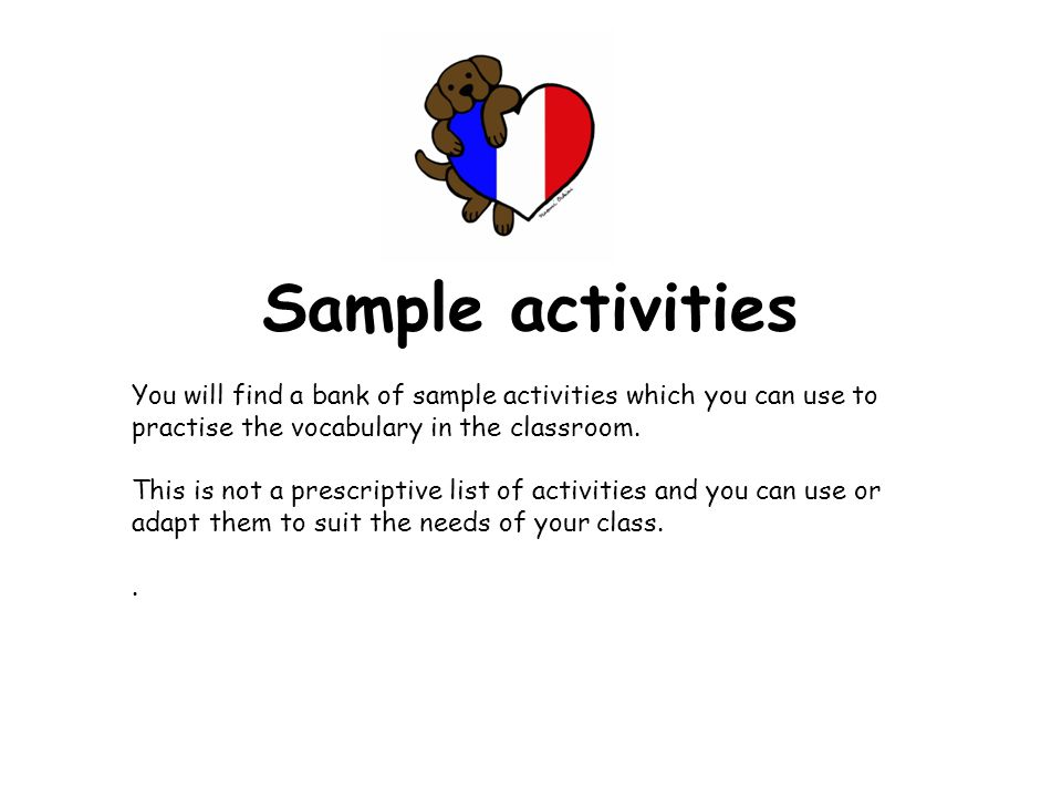 Embedding the language As you learn the days of the week and then the months, start to use them at the start of everyday for the date in French.