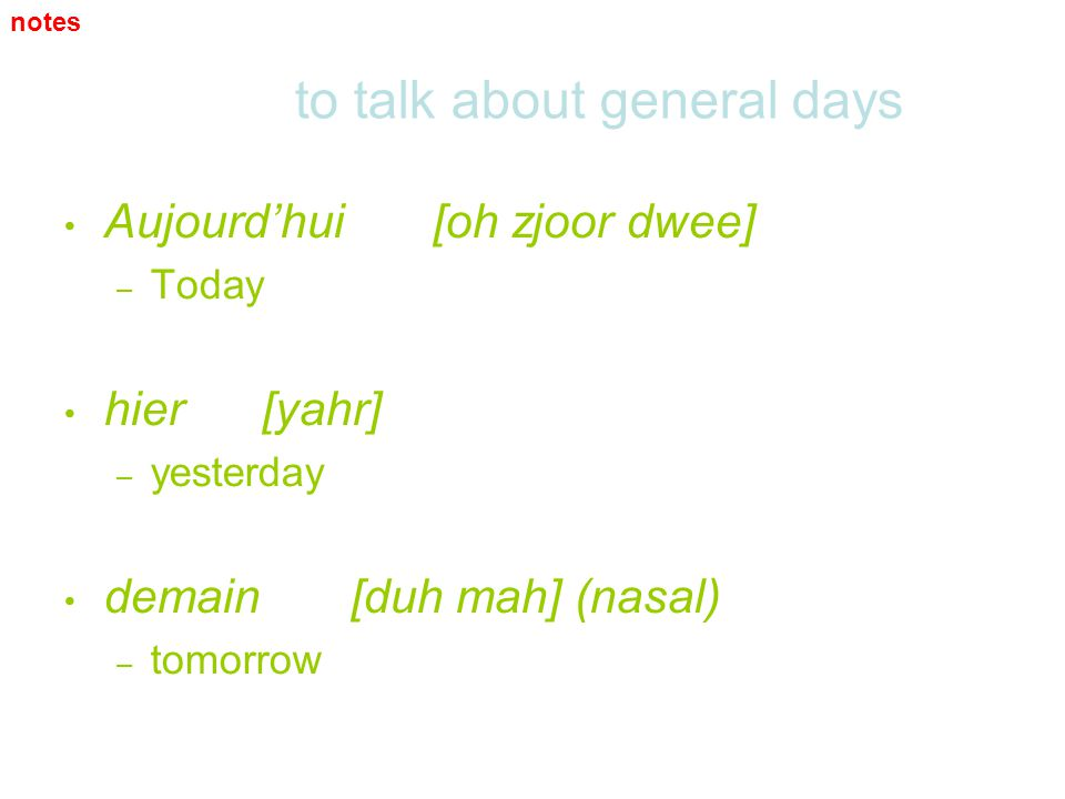 to talk about general days Aujourdhui [oh zjoor dwee] – – Today hier [yahr] – – yesterday demain [duh mah] (nasal) – – tomorrow notes