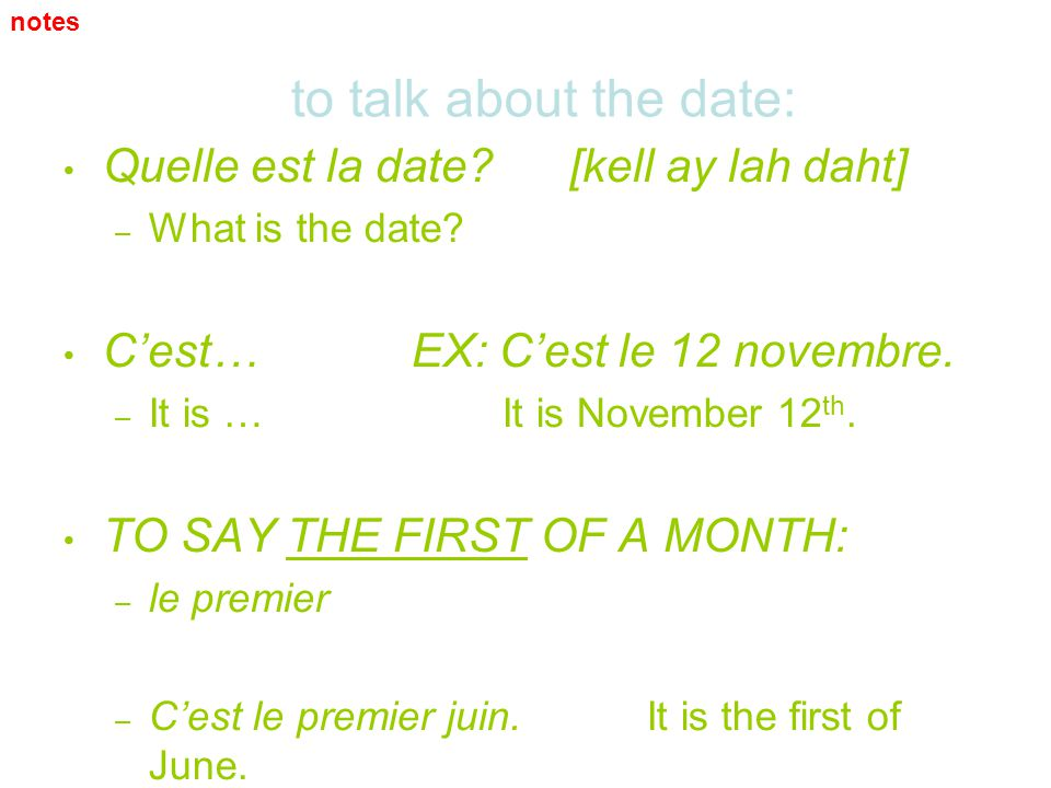 to talk about the date: Quelle est la date? [kell ay lah daht] – – What is the date? Cest… EX: Cest le 12 novembre. – – It is … It is November 12 th.