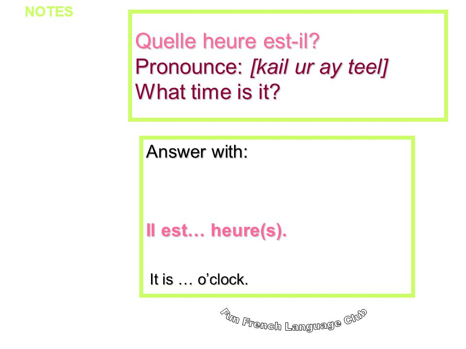 Quelle heure est-il? Pronounce: [kail ur ay teel] What time is it? Answer with: Il est… heure(s). It is … oclock. NOTES