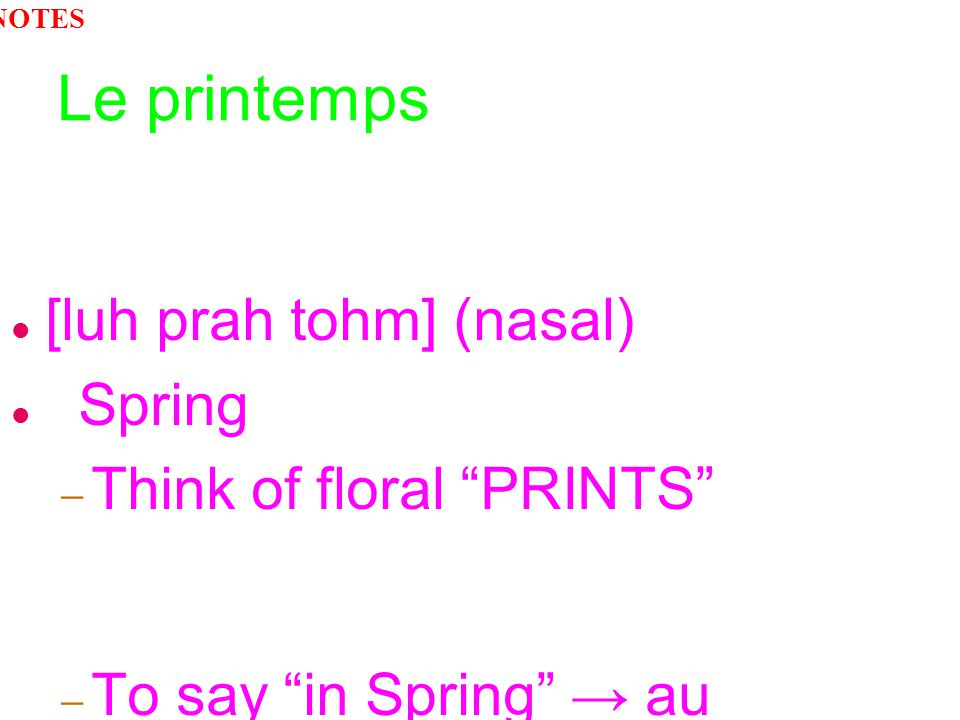 Le printemps [luh prah tohm] (nasal) Spring Think of floral PRINTS To say in Spring au printemps NOTES