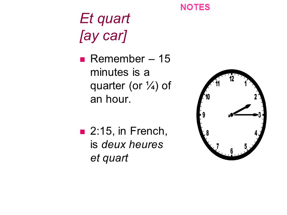 Et quart [ay car] Remember – 15 minutes is a quarter (or ¼) of an hour. 2:15, in French, is deux heures et quart NOTES