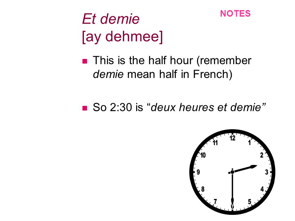 Et demie [ay dehmee] This is the half hour (remember demie mean half in French) So 2:30 is deux heures et demie NOTES