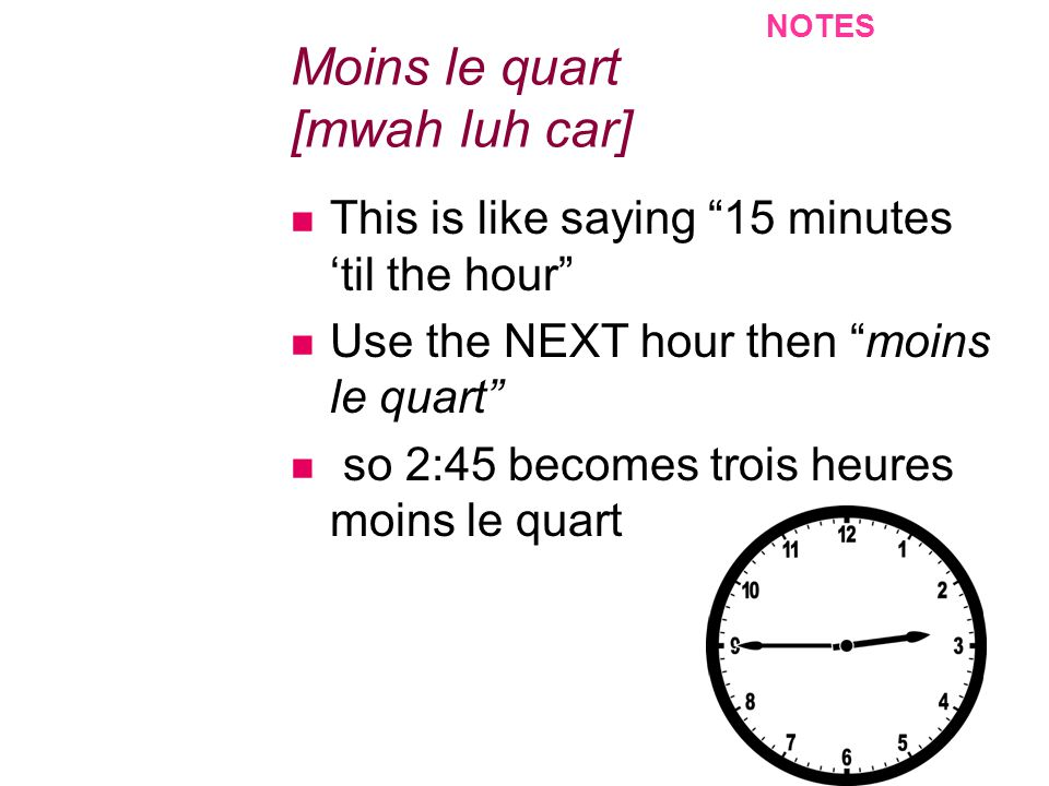 Moins le quart [mwah luh car] This is like saying 15 minutes til the hour Use the NEXT hour then moins le quart so 2:45 becomes trois heures moins le