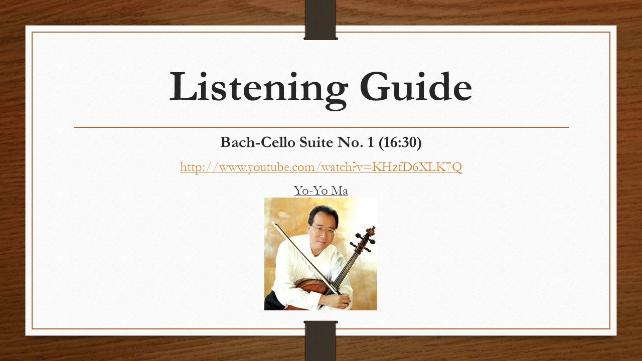 Listening Guide Bach-Cello Suite No. 1 (16:30) http://www.youtube.com/watch?v=KHzfD6XLK7Q Yo-Yo Ma