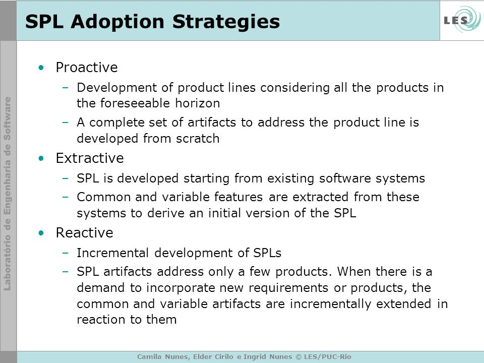 SPL Adoption Strategies Proactive –Development of product lines considering all the products in the foreseeable horizon –A complete set of artifacts t