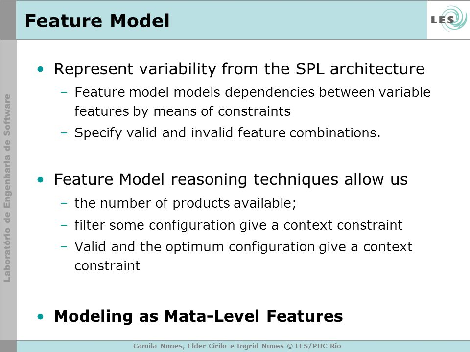 Feature Model Represent variability from the SPL architecture –Feature model models dependencies between variable features by means of constraints –Specify valid and invalid feature combinations.