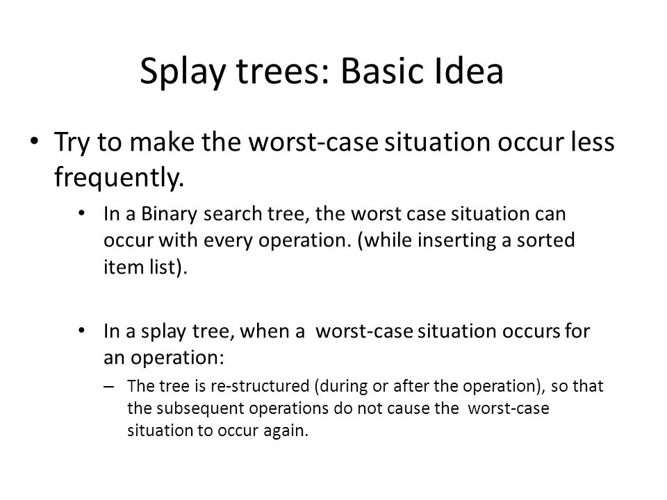 Splay trees: Basic Idea Try to make the worst-case situation occur less frequently.