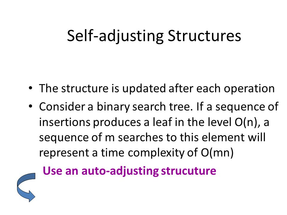 Self-adjusting Structures The structure is updated after each operation Consider a binary search tree.