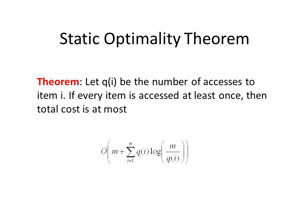 Static Optimality Theorem Theorem: Let q(i) be the number of accesses to item i.