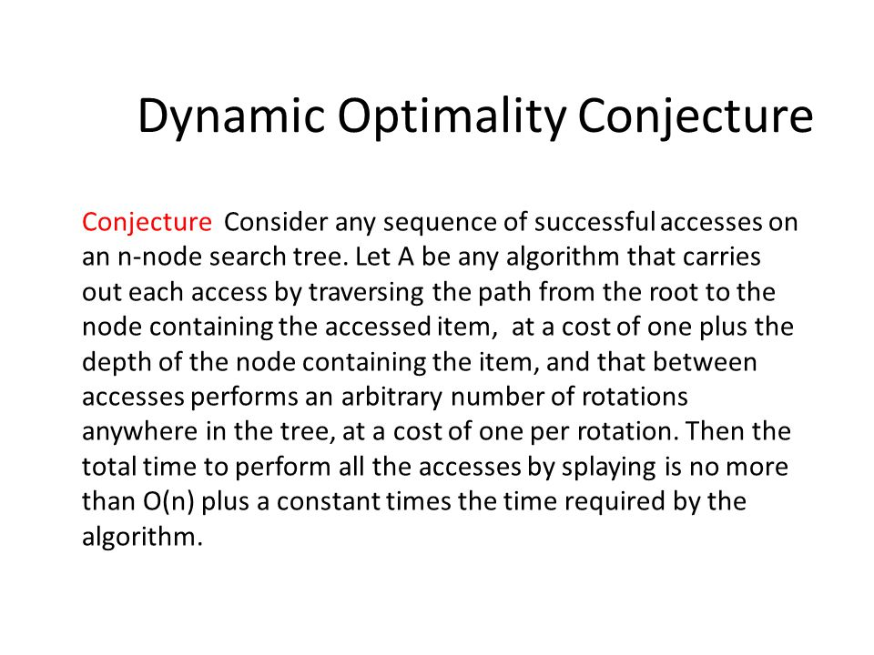 Dynamic Optimality Conjecture Conjecture Consider any sequence of successful accesses on an n-node search tree.