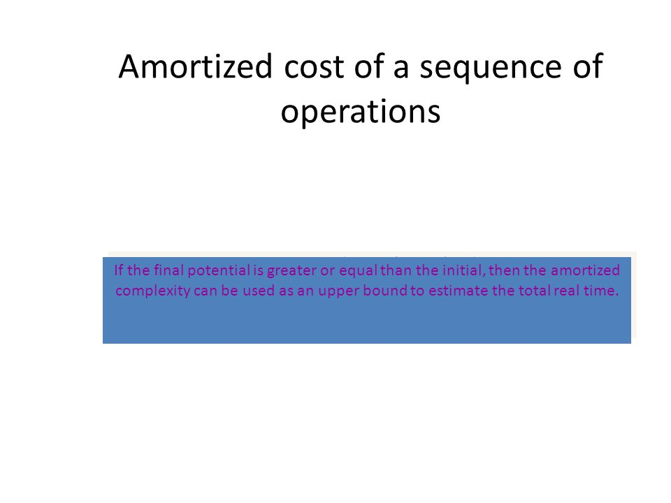 Amortized cost of a sequence of operations T i = (a i - i + i-1 ) i=1 If the final potential is greater or equal than the initial, then the amortized complexity can be used as an upper bound to estimate the total real time.