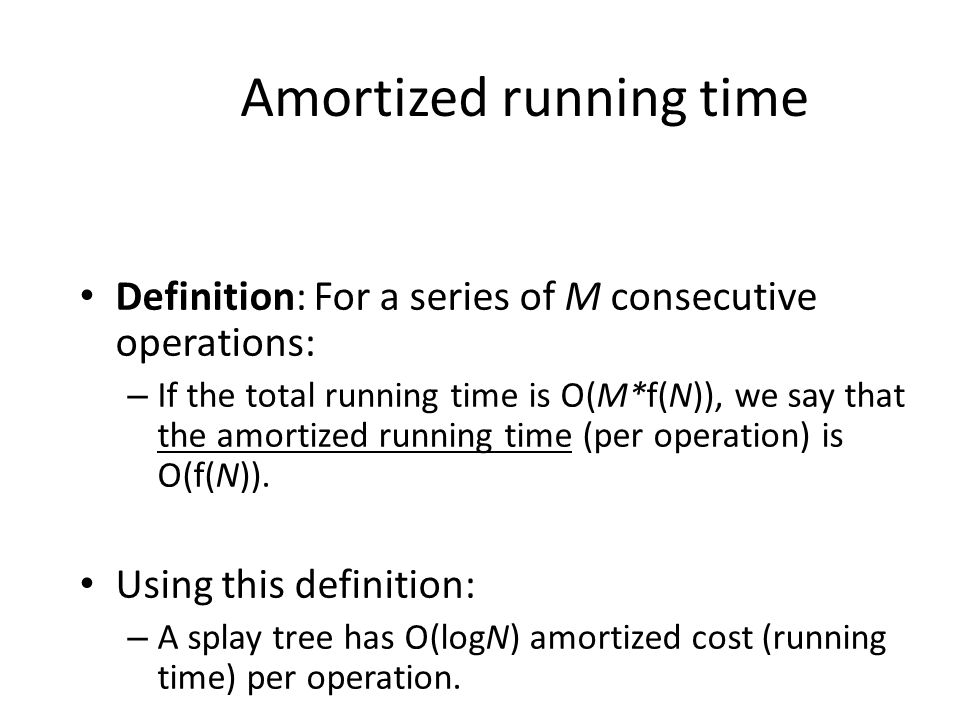 Amortized running time Definition: For a series of M consecutive operations: – If the total running time is O(M*f(N)), we say that the amortized running time (per operation) is O(f(N)).