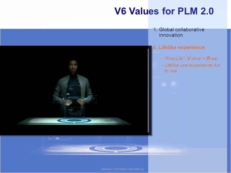 V6 Values for PLM Global collaborative innovation 2.Lifelike experience -First Life: V irtual + R eal -Lifelike user experience, fun to use DASSAULT SYSTEMES CONFIDENTIAL