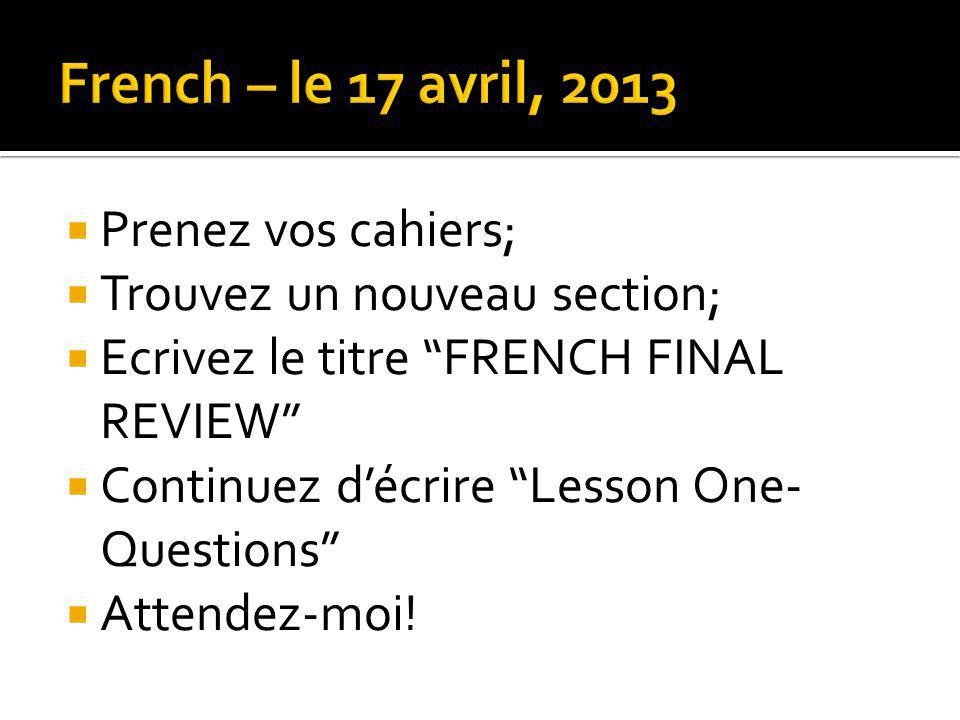 Prenez vos cahiers; Trouvez un nouveau section; Ecrivez le titre FRENCH FINAL REVIEW Continuez décrire Lesson One- Questions Attendez-moi!