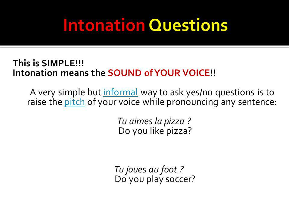 This is SIMPLE!!! Intonation means the SOUND of YOUR VOICE!! A very simple but informal way to ask yes/no questions is to raise the pitch of your voic