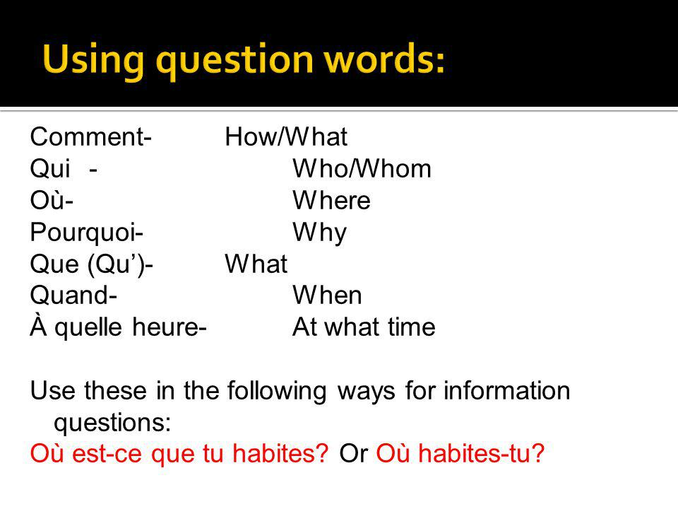 Comment-How/What Qui-Who/Whom Où-Where Pourquoi-Why Que (Qu)-What Quand-When À quelle heure-At what time Use these in the following ways for informati