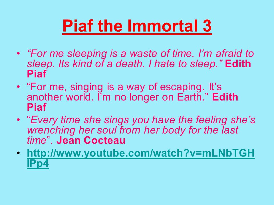 Piaf the Immortal 3 For me sleeping is a waste of time.