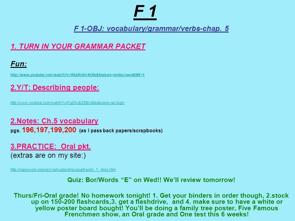 F 1 F 1-OBJ: vocabulary/grammar/verbs-chap. 5 1. TURN IN YOUR GRAMMAR PACKET Fun: http://www.youtube.com/watch?v=RkbRnDr4hXk&feature=endscreen&NR=1 2.