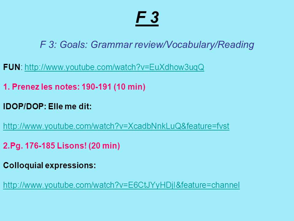 F 3 F 3: Goals: Grammar review/Vocabulary/Reading FUN: http://www.youtube.com/watch v=EuXdhow3uqQhttp://www.youtube.com/watch v=EuXdhow3uqQ 1.