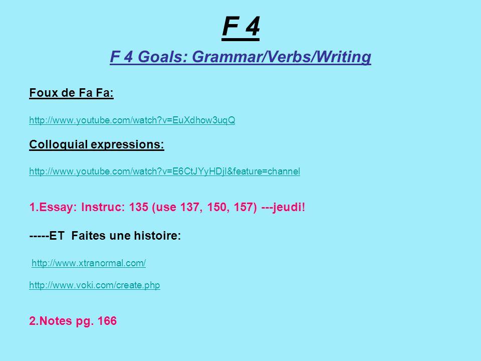 F 4 F 4 Goals: Grammar/Verbs/Writing Foux de Fa Fa: http://www.youtube.com/watch v=EuXdhow3uqQ Colloquial expressions: http://www.youtube.com/watch v=E6CtJYyHDjI&feature=channel 1.Essay: Instruc: 135 (use 137, 150, 157) ---jeudi.