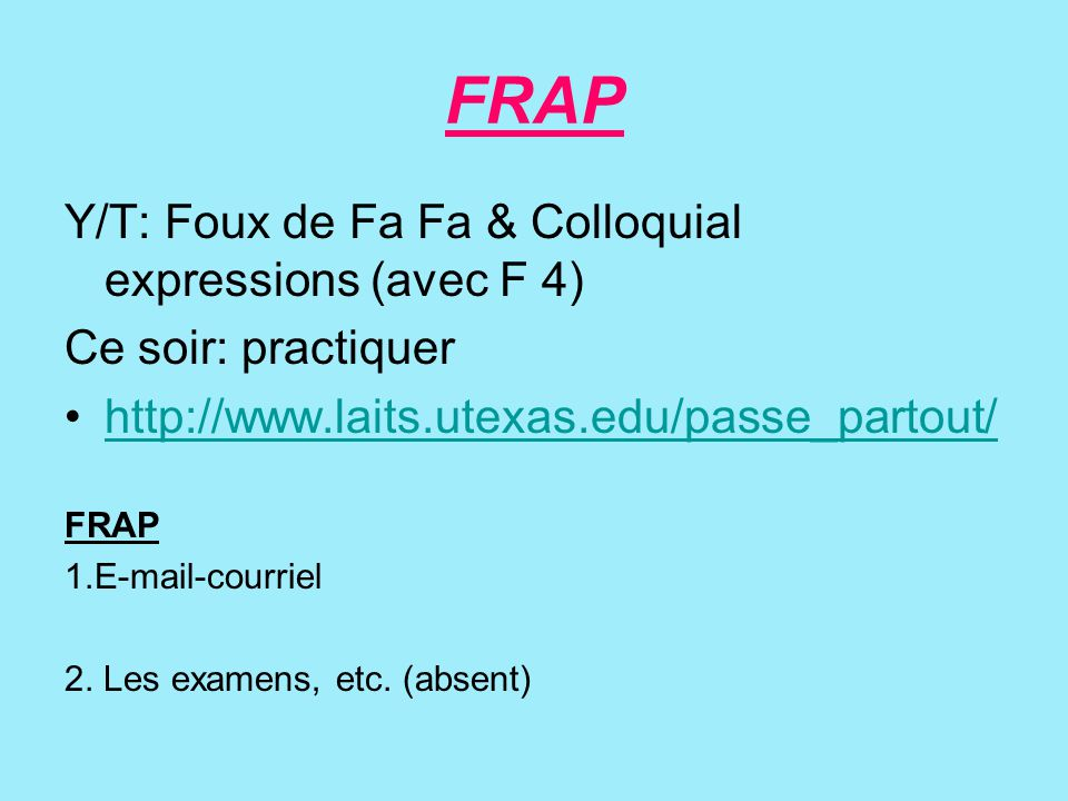 FRAP Y/T: Foux de Fa Fa & Colloquial expressions (avec F 4) Ce soir: practiquer http://www.laits.utexas.edu/passe_partout/ FRAP 1.E-mail-courriel 2.