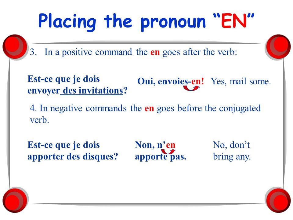 Placing the pronoun EN 3.In a positive command the en goes after the verb: Est-ce que je dois envoyer des invitations? Oui, envoies-en!Yes, mail some.