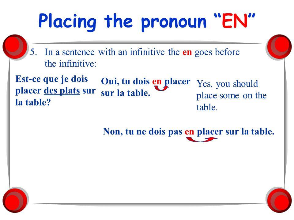 Placing the pronoun EN 5.In a sentence with an infinitive the en goes before the infinitive: Est-ce que je dois placer des plats sur la table? Oui, tu