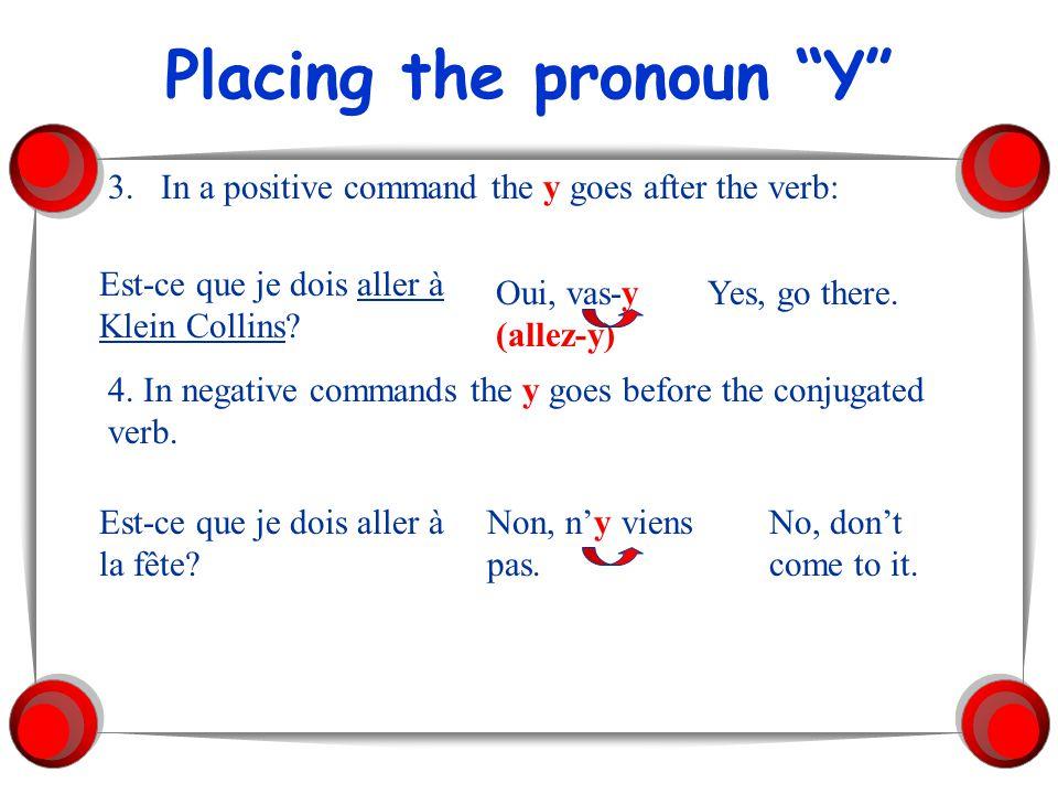 Placing the pronoun Y 3.In a positive command the y goes after the verb: Est-ce que je dois aller à Klein Collins? Oui, vas-y (allez-y) Yes, go there.