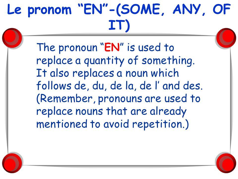 Le pronom EN-(SOME, ANY, OF IT) The pronoun EN is used to replace a quantity of something. It also replaces a noun which follows de, du, de la, de l a