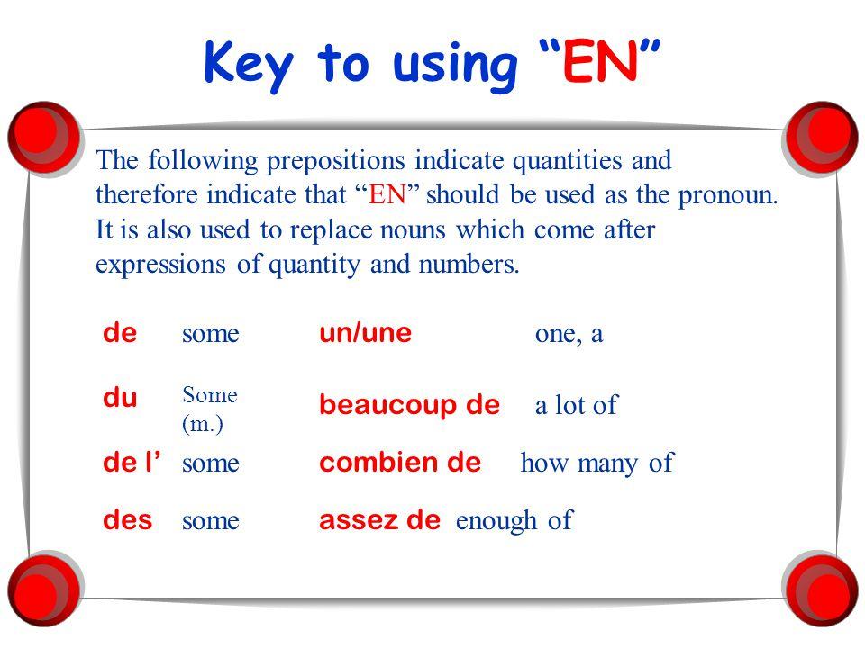 Placing the pronoun EN 1.In a simple sentence (present, imperfect, future, conditional, subjunctive) en goes before the verb: Est-ce que tu veux de la salade.