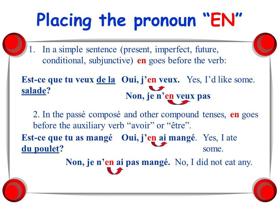 Placing the pronoun EN 1.In a simple sentence (present, imperfect, future, conditional, subjunctive) en goes before the verb: Est-ce que tu veux de la