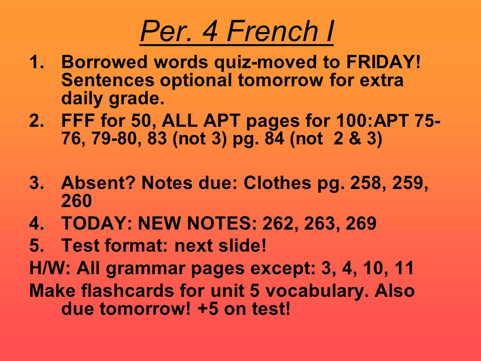 Per. 4 French I 1.Borrowed words quiz-moved to FRIDAY! Sentences optional tomorrow for extra daily grade. 2.FFF for 50, ALL APT pages for 100: APT 75-