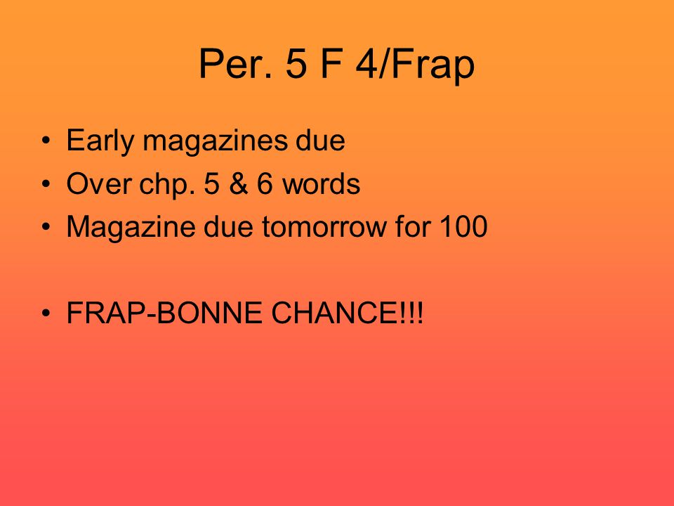 Per. 5 F 4/Frap Early magazines due Over chp. 5 & 6 words Magazine due tomorrow for 100 FRAP-BONNE CHANCE!!!