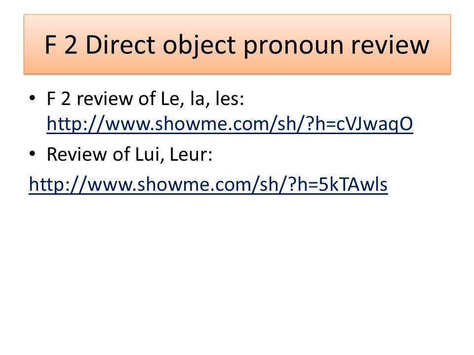 F 2 Direct object pronoun review F 2 review of Le, la, les: http://www.showme.com/sh/ h=cVJwaqO http://www.showme.com/sh/ h=cVJwaqO Review of Lui, Leur: http://www.showme.com/sh/ h=5kTAwls