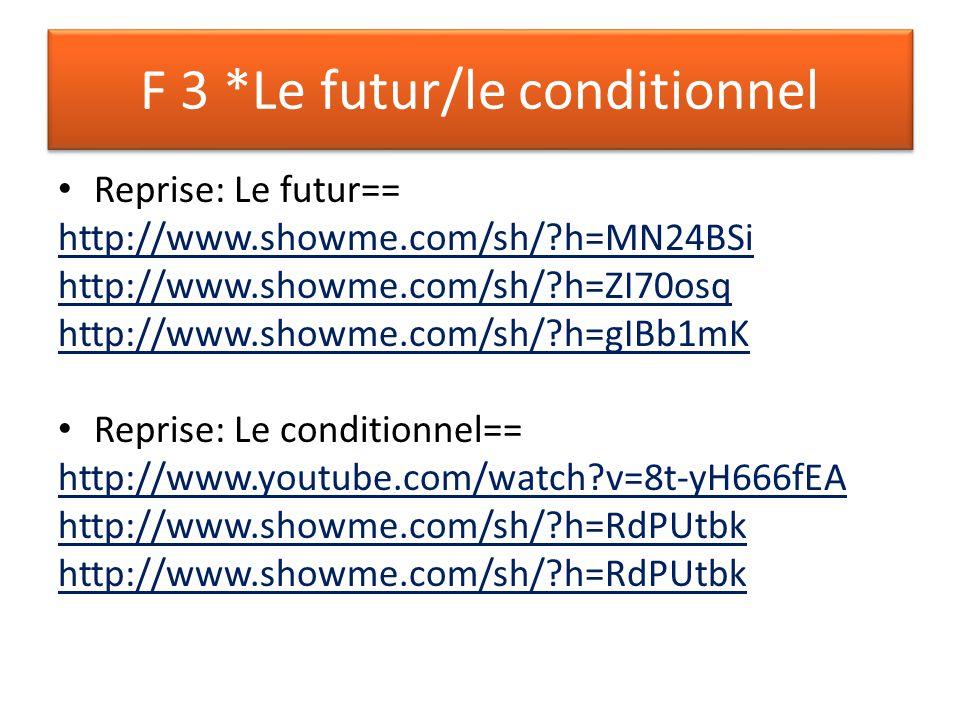 F 3 *Le futur/le conditionnel Reprise: Le futur== http://www.showme.com/sh/ h=MN24BSi http://www.showme.com/sh/ h=ZI70osq http://www.showme.com/sh/ h=gIBb1mK Reprise: Le conditionnel== http://www.youtube.com/watch v=8t-yH666fEA http://www.showme.com/sh/ h=RdPUtbk