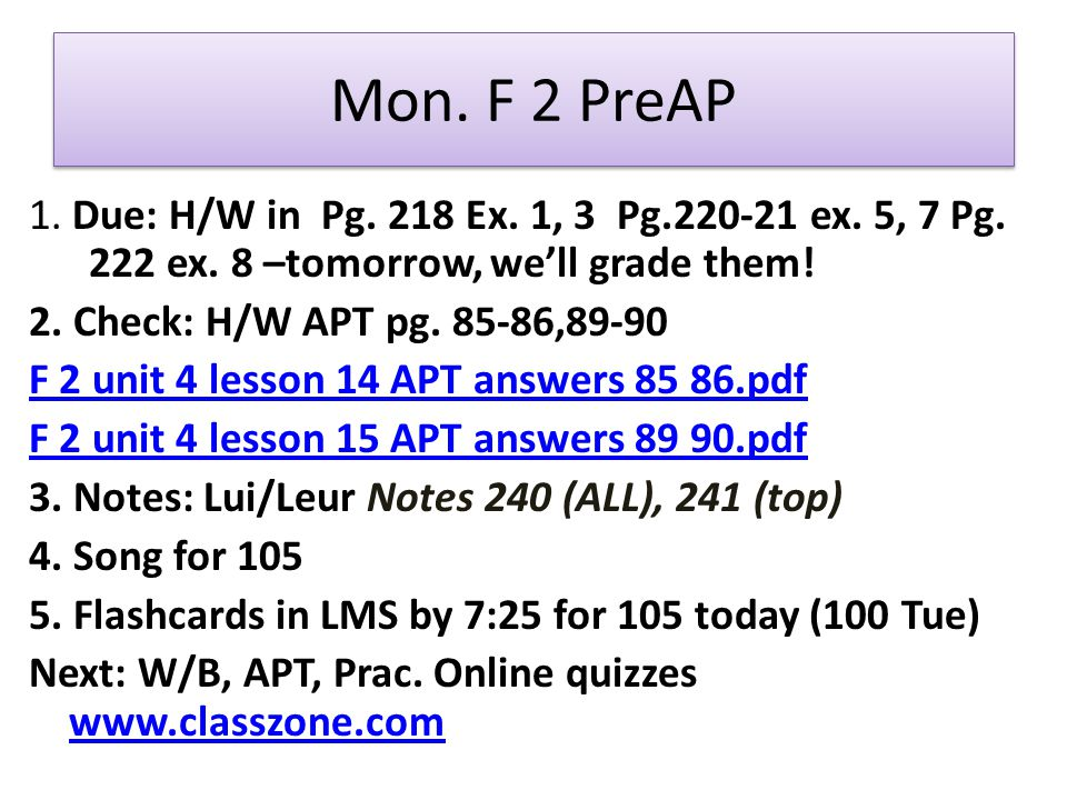Mon. F 2 PreAP 1. Due: H/W in Pg. 218 Ex. 1, 3 Pg.220-21 ex. 5, 7 Pg. 222 ex. 8 –tomorrow, well grade them! 2. Check: H/W APT pg. 85-86,89-90 F 2 unit