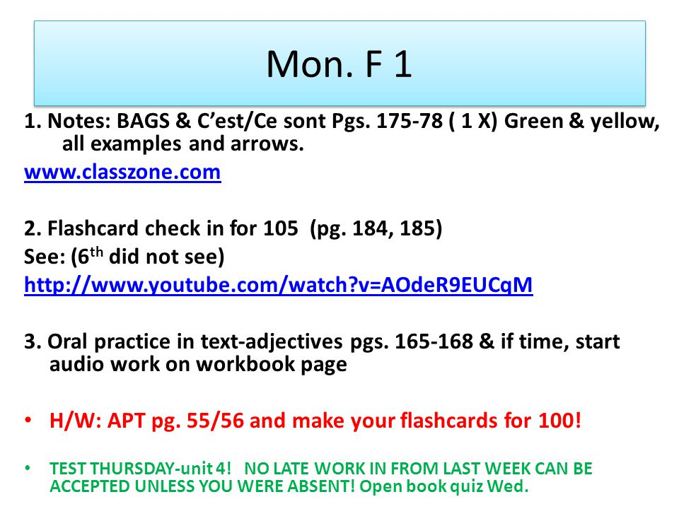 Mon. F 1 1. Notes: BAGS & Cest/Ce sont Pgs. 175-78 ( 1 X) Green & yellow, all examples and arrows. www.classzone.com 2. Flashcard check in for 105 (pg