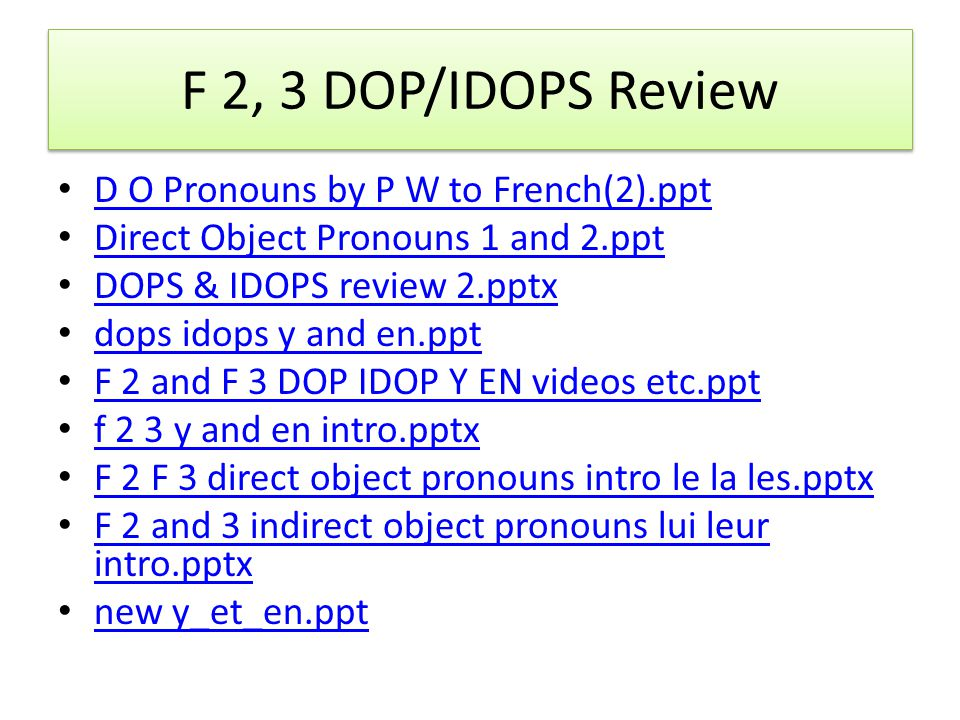 F 2, 3 DOP/IDOPS Review D O Pronouns by P W to French(2).ppt Direct Object Pronouns 1 and 2.ppt DOPS & IDOPS review 2.pptx dops idops y and en.ppt F 2 and F 3 DOP IDOP Y EN videos etc.ppt f 2 3 y and en intro.pptx F 2 F 3 direct object pronouns intro le la les.pptx F 2 and 3 indirect object pronouns lui leur intro.pptx F 2 and 3 indirect object pronouns lui leur intro.pptx new y_et_en.ppt