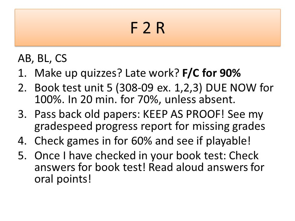 F 2 R AB, BL, CS 1.Make up quizzes? Late work? F/C for 90% 2.Book test unit 5 (308-09 ex. 1,2,3) DUE NOW for 100%. In 20 min. for 70%, unless absent.